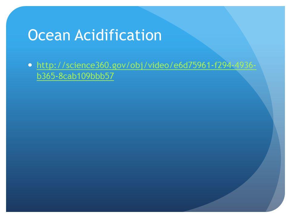 Ocean Acidification http://science360.gov/obj/video/e6d75961-f294-4936- b365-8cab109bbb57 http://science360.gov/obj/video/e6d75961-f294-4936- b365-8cab109bbb57