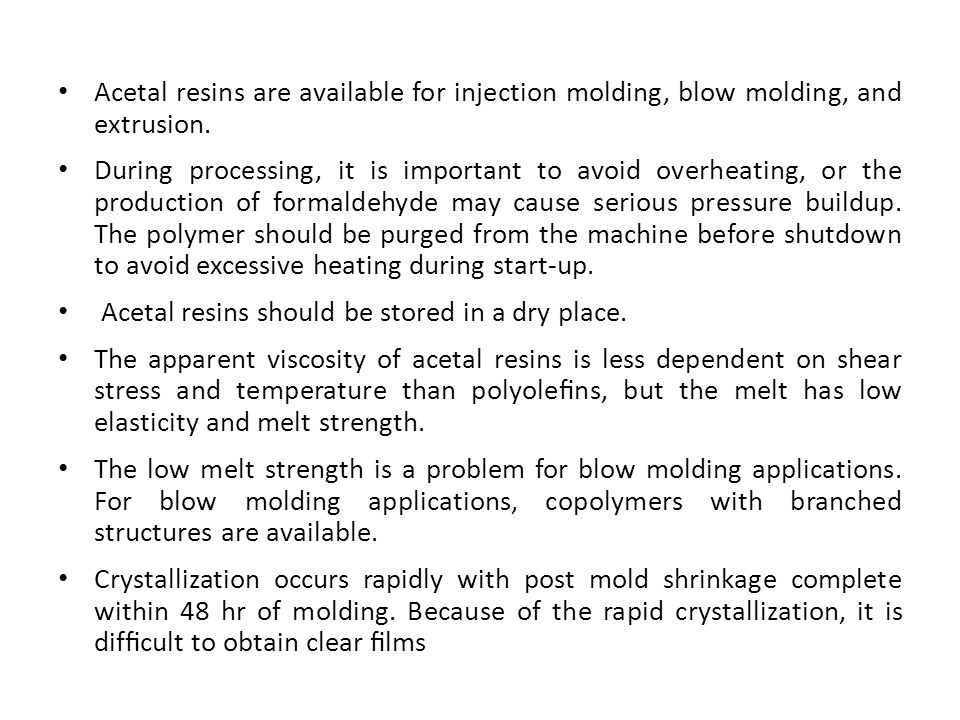 Acetal resins are available for injection molding, blow molding, and extrusion. During processing, it is important to avoid overheating, or the produc
