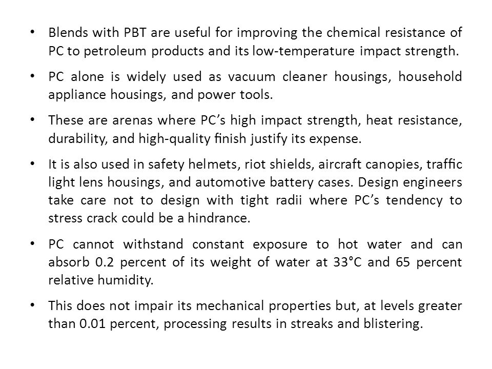 Blends with PBT are useful for improving the chemical resistance of PC to petroleum products and its low-temperature impact strength. PC alone is wide