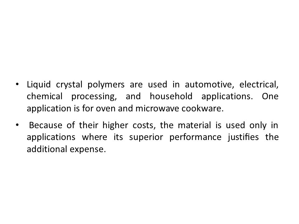 Liquid crystal polymers are used in automotive, electrical, chemical processing, and household applications. One application is for oven and microwave