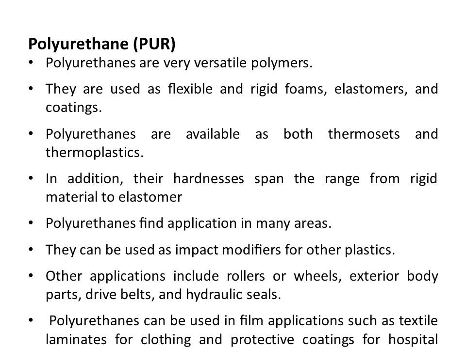 Polyurethane (PUR) Polyurethanes are very versatile polymers. They are used as flexible and rigid foams, elastomers, and coatings. Polyurethanes are av