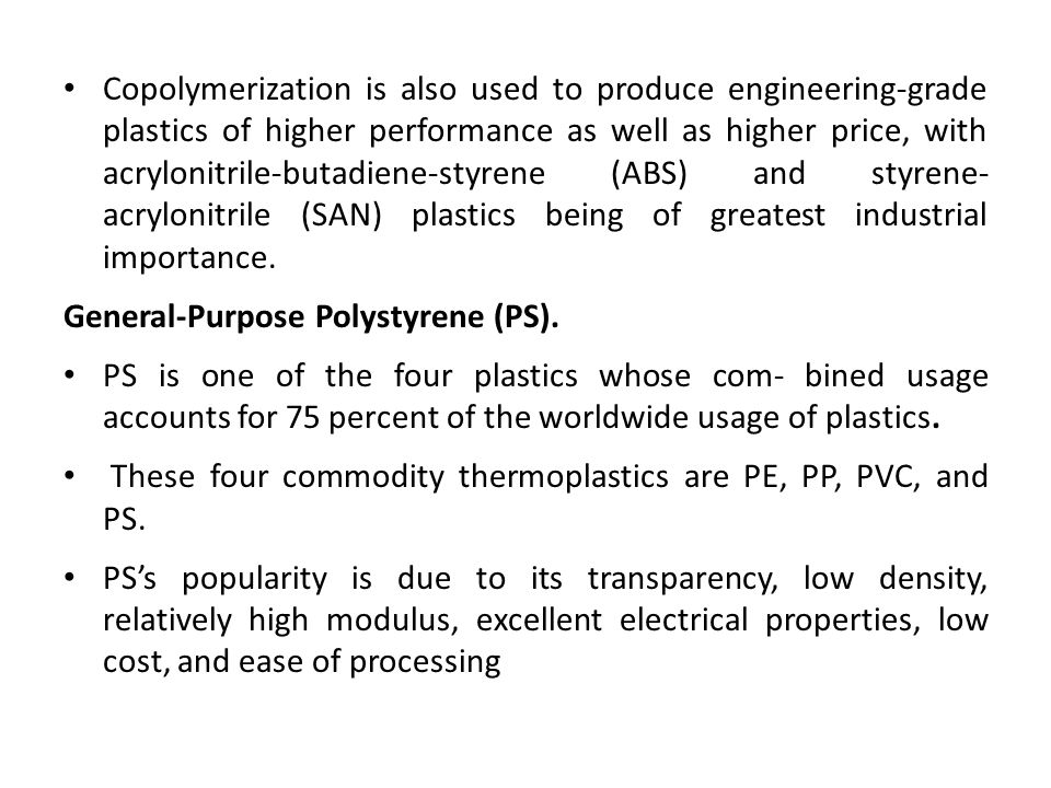 Copolymerization is also used to produce engineering-grade plastics of higher performance as well as higher price, with acrylonitrile-butadiene-styren