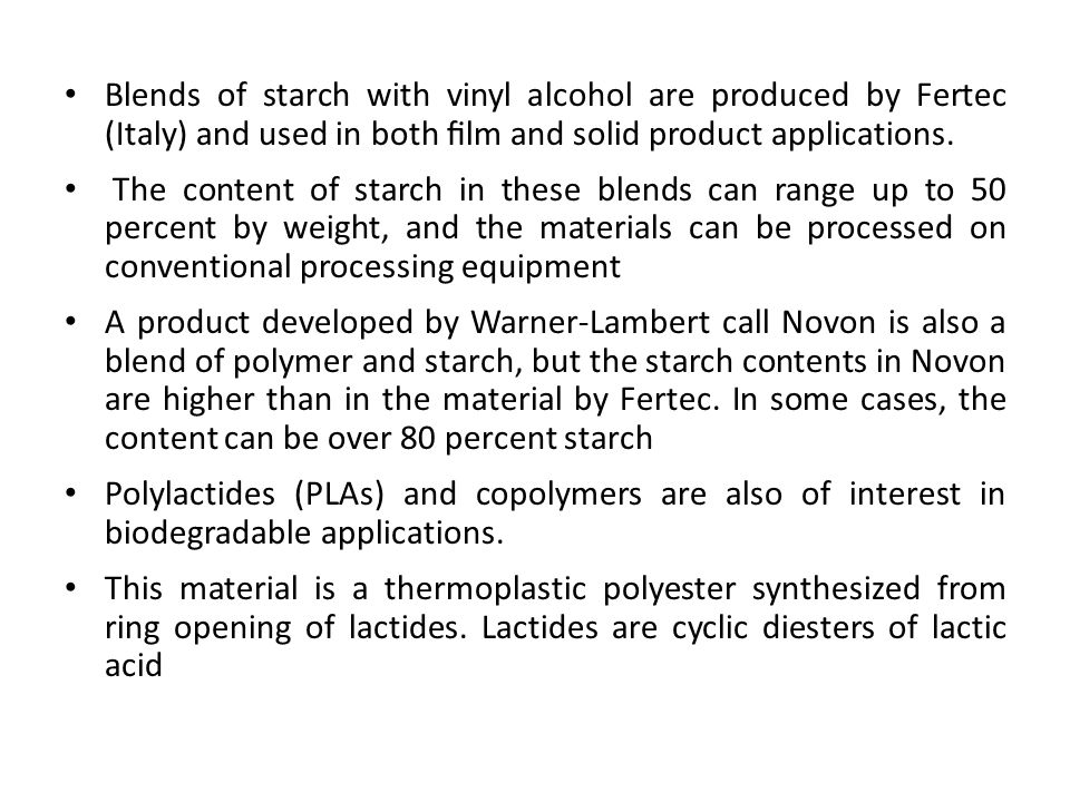 Blends of starch with vinyl alcohol are produced by Fertec (Italy) and used in both film and solid product applications. The content of starch in these
