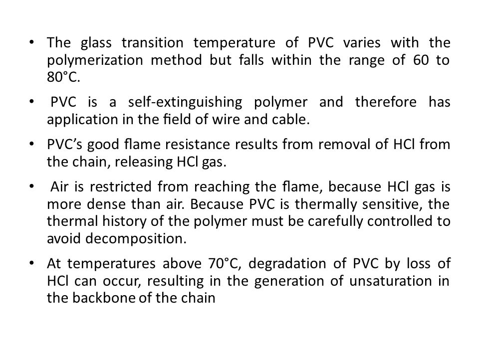 The glass transition temperature of PVC varies with the polymerization method but falls within the range of 60 to 80°C. PVC is a self-extinguishing po