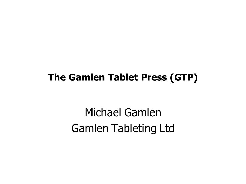 The Gamlen Tablet Press (GTP) Michael Gamlen Gamlen Tableting Ltd