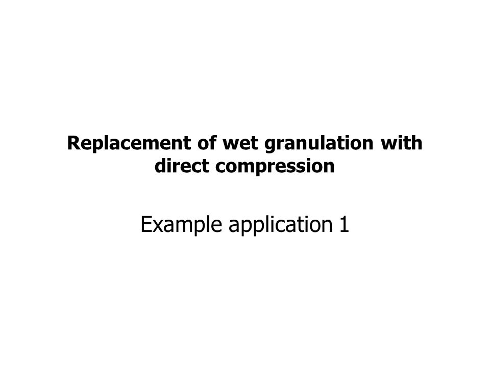 Replacement of wet granulation with direct compression Example application 1