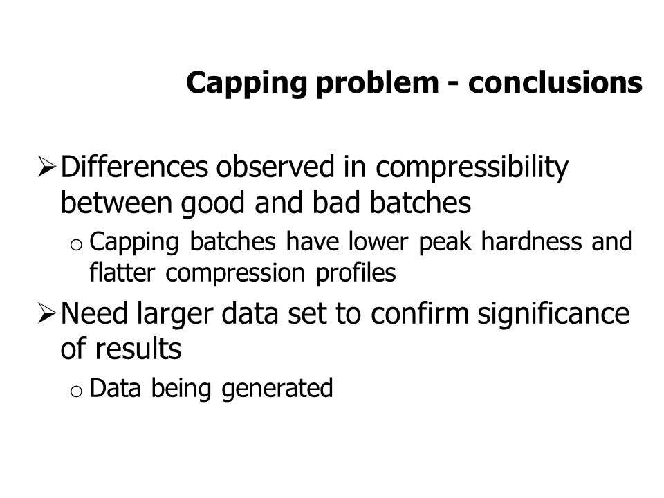Capping problem - conclusions  Differences observed in compressibility between good and bad batches o Capping batches have lower peak hardness and flatter compression profiles  Need larger data set to confirm significance of results o Data being generated