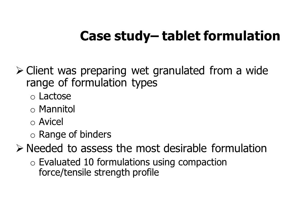 Case study– tablet formulation  Client was preparing wet granulated from a wide range of formulation types o Lactose o Mannitol o Avicel o Range of binders  Needed to assess the most desirable formulation o Evaluated 10 formulations using compaction force/tensile strength profile