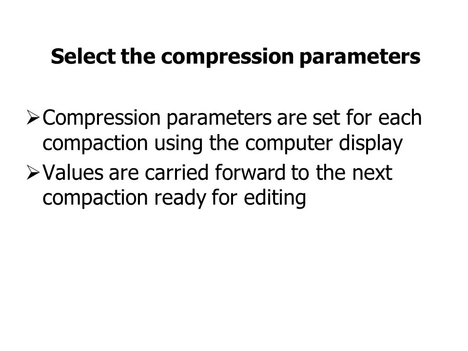 Select the compression parameters  Compression parameters are set for each compaction using the computer display  Values are carried forward to the next compaction ready for editing