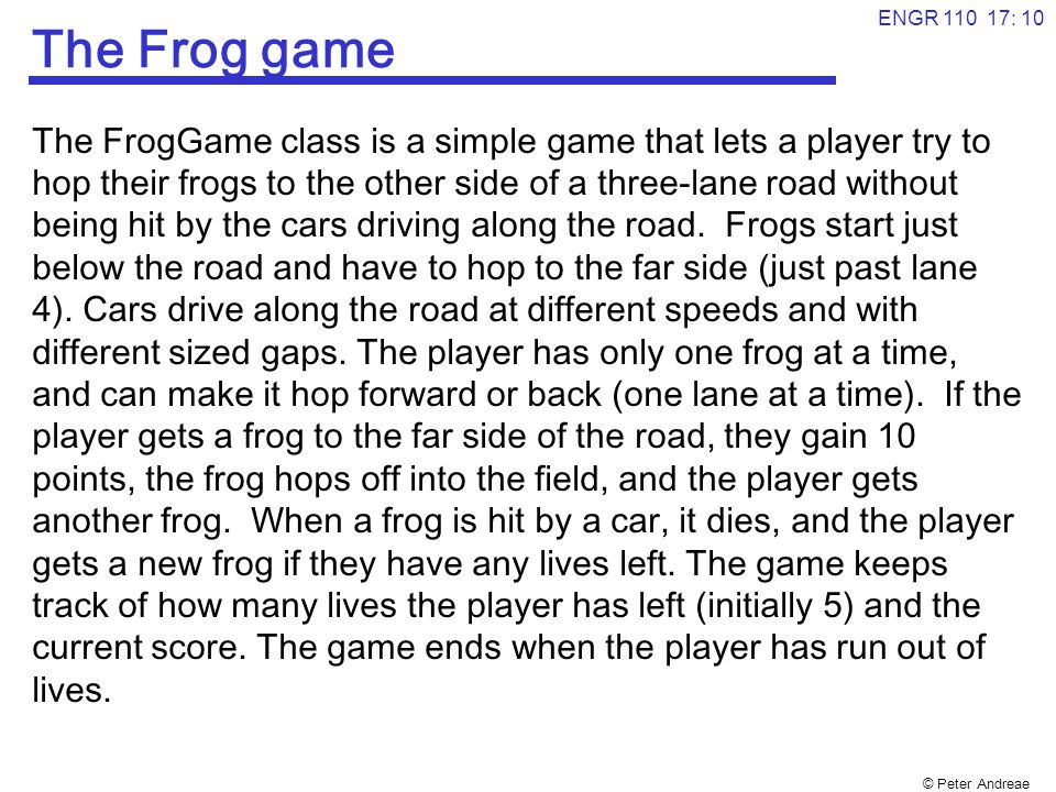 © Peter Andreae ENGR 110 17: 10 The Frog game The FrogGame class is a simple game that lets a player try to hop their frogs to the other side of a three-lane road without being hit by the cars driving along the road.