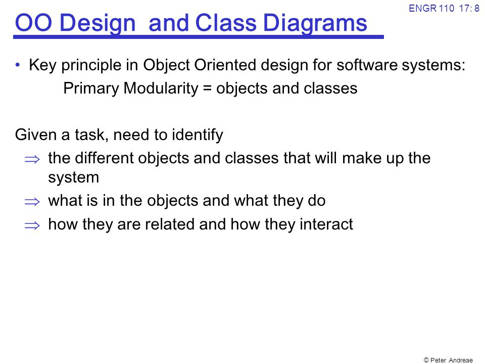 © Peter Andreae ENGR 110 17: 8 OO Design and Class Diagrams Key principle in Object Oriented design for software systems: Primary Modularity = objects and classes Given a task, need to identify  the different objects and classes that will make up the system  what is in the objects and what they do  how they are related and how they interact