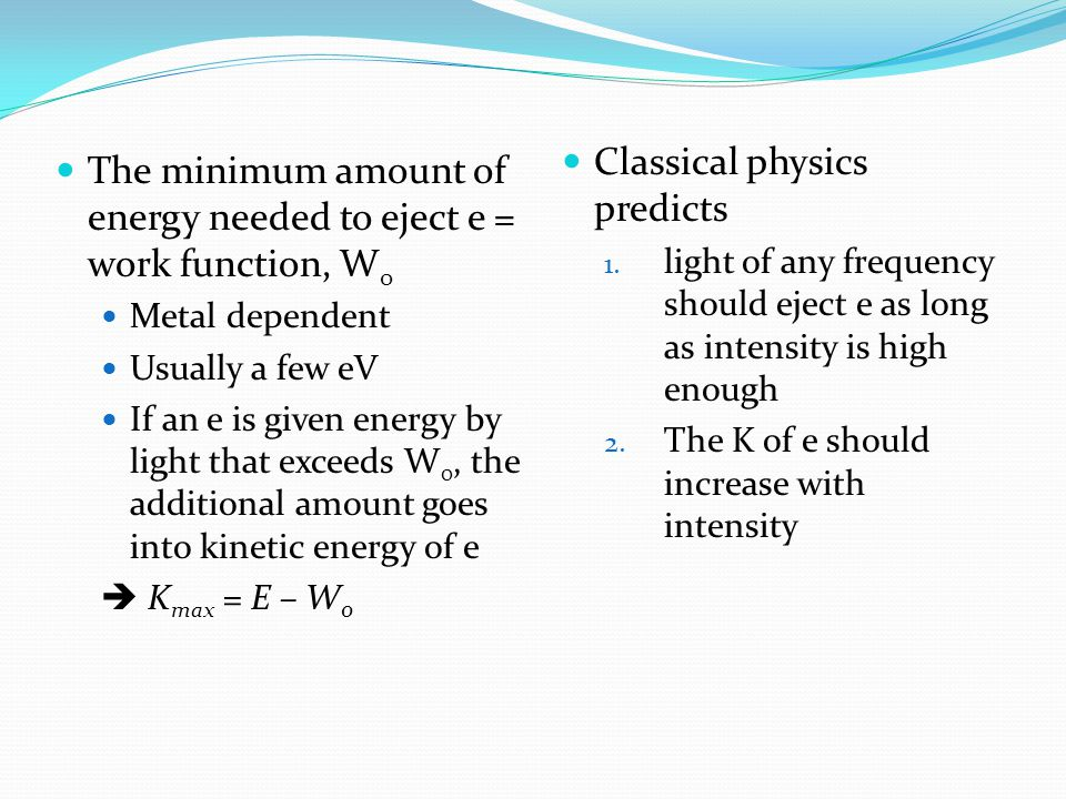 The minimum amount of energy needed to eject e = work function, W 0 Metal dependent Usually a few eV If an e is given energy by light that exceeds W 0