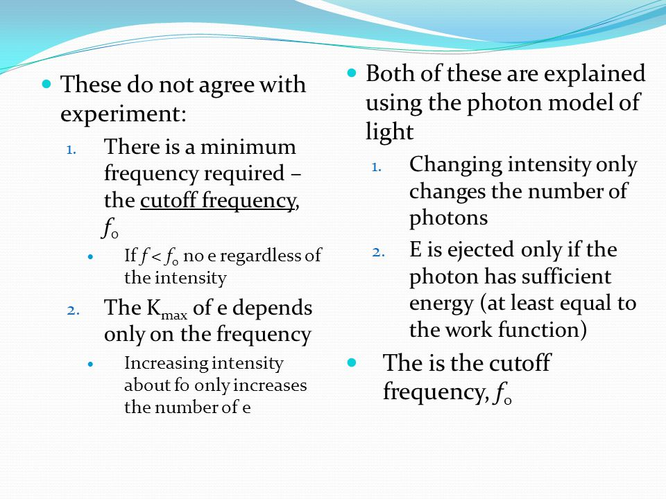 These do not agree with experiment: 1. There is a minimum frequency required – the cutoff frequency, f 0 If f < f 0 no e regardless of the intensity 2