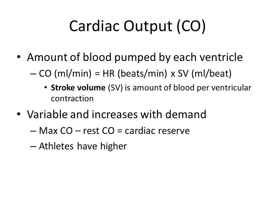 Cardiac Output (CO) Amount of blood pumped by each ventricle – CO (ml/min) = HR (beats/min) x SV (ml/beat) Stroke volume (SV) is amount of blood per ventricular contraction Variable and increases with demand – Max CO – rest CO = cardiac reserve – Athletes have higher