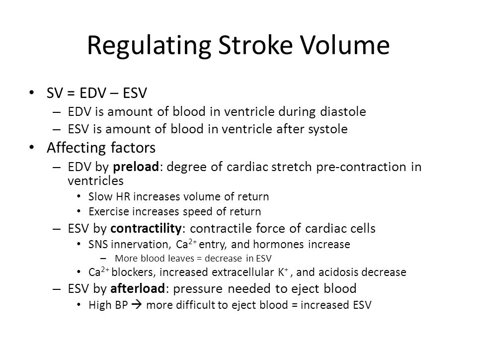 Regulating Stroke Volume SV = EDV – ESV – EDV is amount of blood in ventricle during diastole – ESV is amount of blood in ventricle after systole Affecting factors – EDV by preload: degree of cardiac stretch pre-contraction in ventricles Slow HR increases volume of return Exercise increases speed of return – ESV by contractility: contractile force of cardiac cells SNS innervation, Ca 2+ entry, and hormones increase – More blood leaves = decrease in ESV Ca 2+ blockers, increased extracellular K +, and acidosis decrease – ESV by afterload: pressure needed to eject blood High BP  more difficult to eject blood = increased ESV