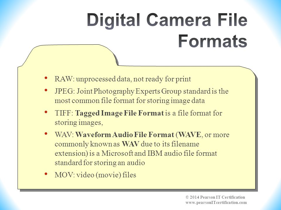 RAW: unprocessed data, not ready for print JPEG: Joint Photography Experts Group standard is the most common file format for storing image data TIFF: Tagged Image File Format is a file format for storing images, WAV: Waveform Audio File Format (WAVE, or more commonly known as WAV due to its filename extension) is a Microsoft and IBM audio file format standard for storing an audio MOV: video (movie) files © 2014 Pearson IT Certification www.pearsonITcertification.com