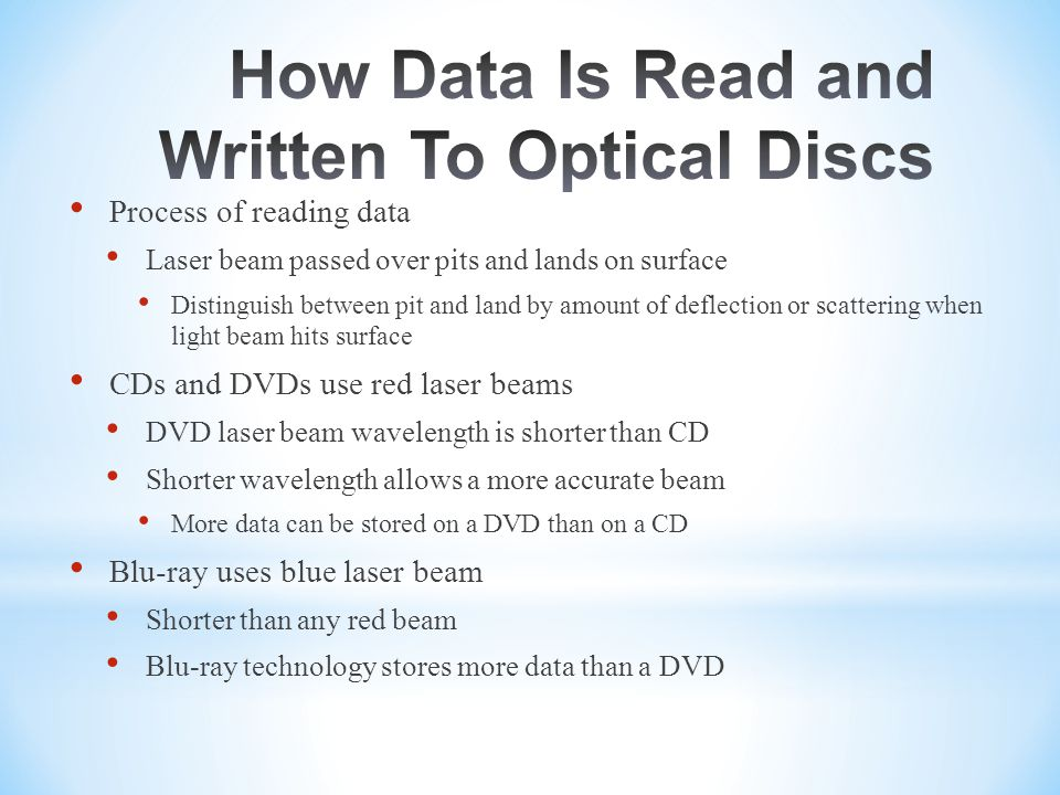 Process of reading data Laser beam passed over pits and lands on surface Distinguish between pit and land by amount of deflection or scattering when light beam hits surface CDs and DVDs use red laser beams DVD laser beam wavelength is shorter than CD Shorter wavelength allows a more accurate beam More data can be stored on a DVD than on a CD Blu-ray uses blue laser beam Shorter than any red beam Blu-ray technology stores more data than a DVD