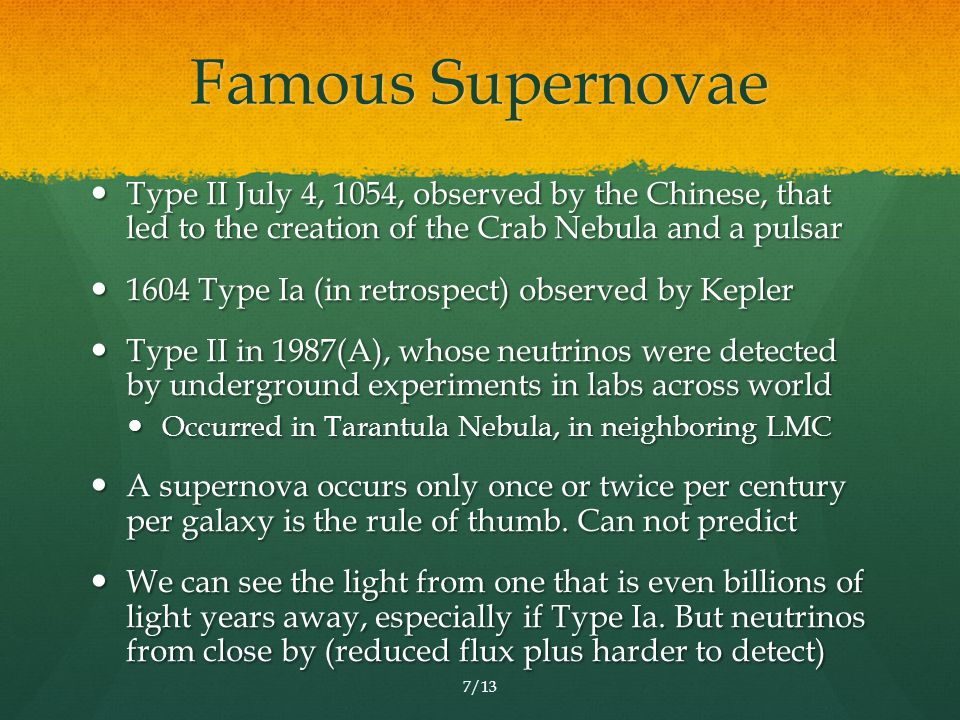 Famous Supernovae Type II July 4, 1054, observed by the Chinese, that led to the creation of the Crab Nebula and a pulsar Type II July 4, 1054, observed by the Chinese, that led to the creation of the Crab Nebula and a pulsar 1604 Type Ia (in retrospect) observed by Kepler 1604 Type Ia (in retrospect) observed by Kepler Type II in 1987(A), whose neutrinos were detected by underground experiments in labs across world Type II in 1987(A), whose neutrinos were detected by underground experiments in labs across world Occurred in Tarantula Nebula, in neighboring LMC Occurred in Tarantula Nebula, in neighboring LMC A supernova occurs only once or twice per century per galaxy is the rule of thumb.