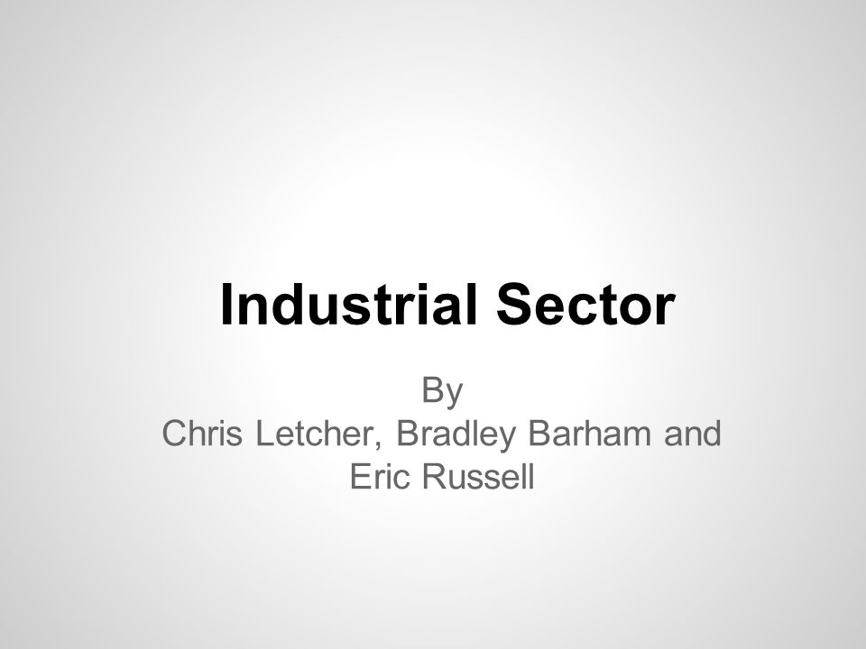 Industrial Sector By Chris Letcher, Bradley Barham and Eric Russell