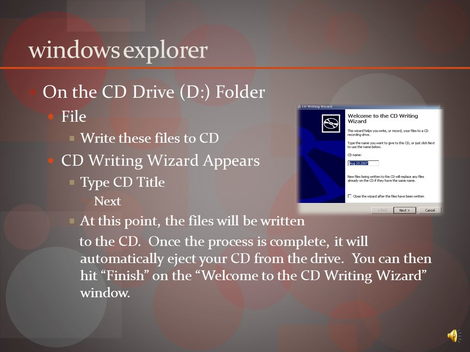 windows explorer Insert CD/DVD Menu Appears  Select Open writable CD folder  A window labeled CD Drive (D:) will appear  Locate files needed to be burned  Drag/Paste Files to the CD Drive (D:) Folder  Right Click  Send Files to CD Drive (D:)
