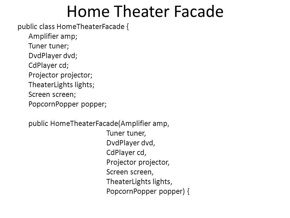 Home Theater Facade public class HomeTheaterFacade { Amplifier amp; Tuner tuner; DvdPlayer dvd; CdPlayer cd; Projector projector; TheaterLights lights; Screen screen; PopcornPopper popper; public HomeTheaterFacade(Amplifier amp, Tuner tuner, DvdPlayer dvd, CdPlayer cd, Projector projector, Screen screen, TheaterLights lights, PopcornPopper popper) {