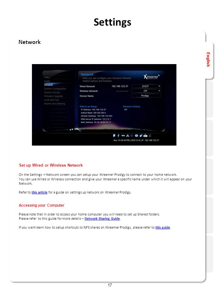 English 17 Network Settings Set up Wired or Wireless Network On the Settings -> Network screen you can setup your Xtreamer Prodigy to connect to your home network.