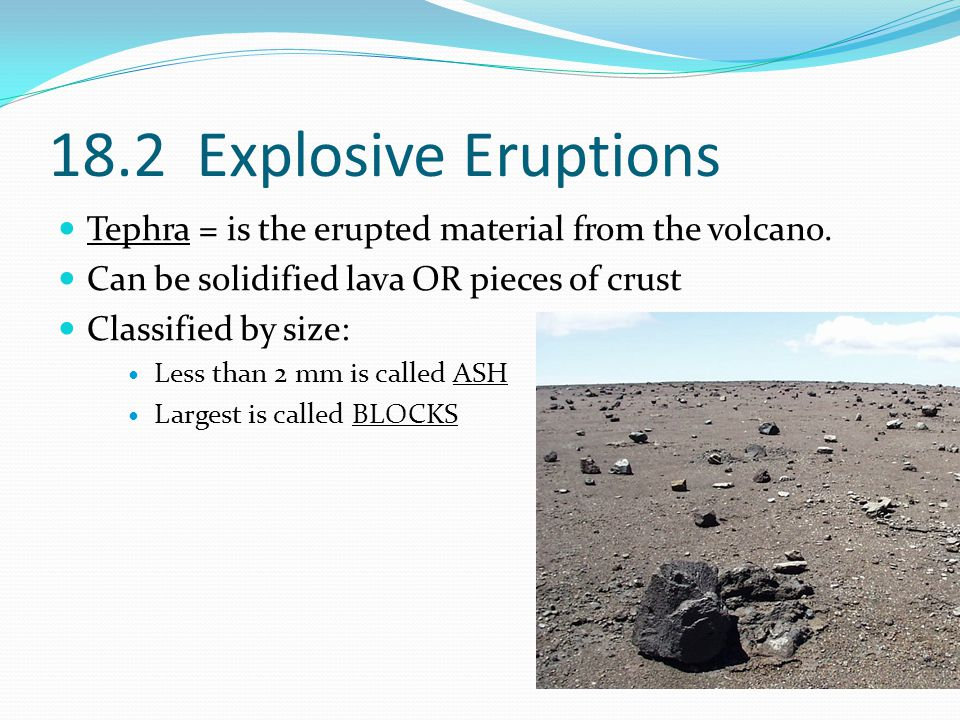 18.2 Explosive Eruptions Tephra = is the erupted material from the volcano.