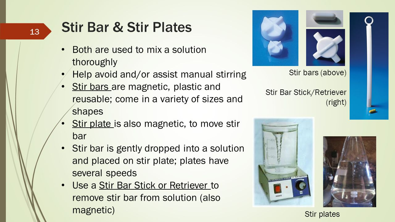 Stir Bar & Stir Plates Both are used to mix a solution thoroughly Help avoid and/or assist manual stirring Stir bars are magnetic, plastic and reusabl