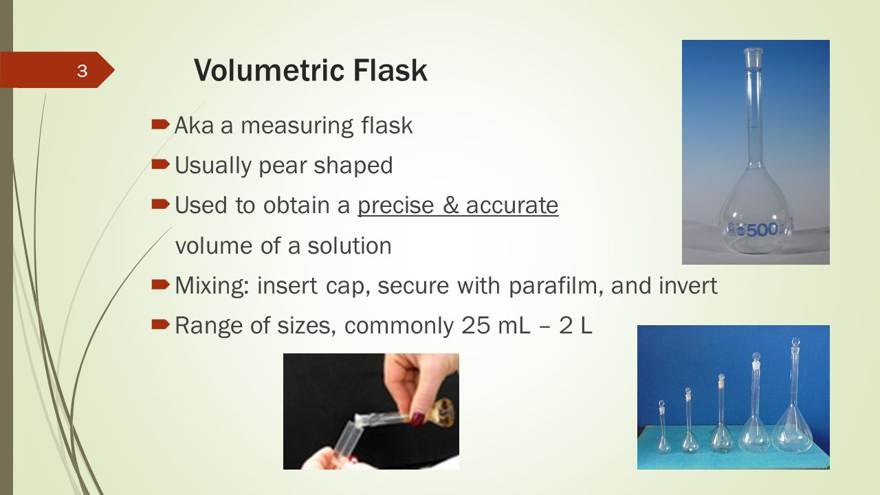 Volumetric Flask  Aka a measuring flask  Usually pear shaped  Used to obtain a precise & accurate volume of a solution  Mixing: insert cap, secure