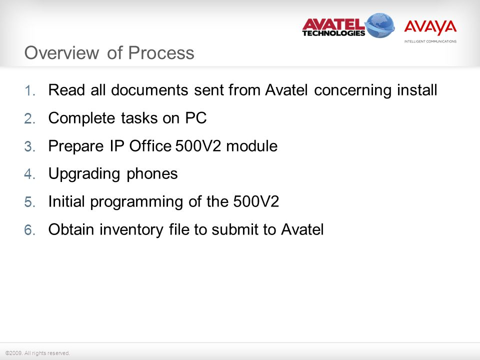 ©2009. All rights reserved. Overview of Process 1. Read all documents sent from Avatel concerning install 2. Complete tasks on PC 3. Prepare IP Office