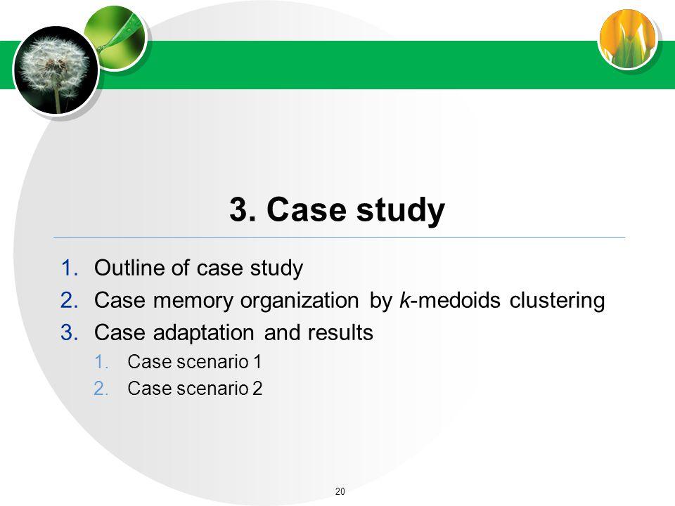 3. Case study 1.Outline of case study 2.Case memory organization by k-medoids clustering 3.Case adaptation and results 1.Case scenario 1 2.Case scenar