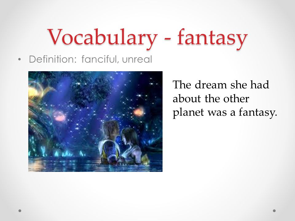 Vocabulary - fantasy Definition: fanciful, unreal The dream she had about the other planet was a fantasy.