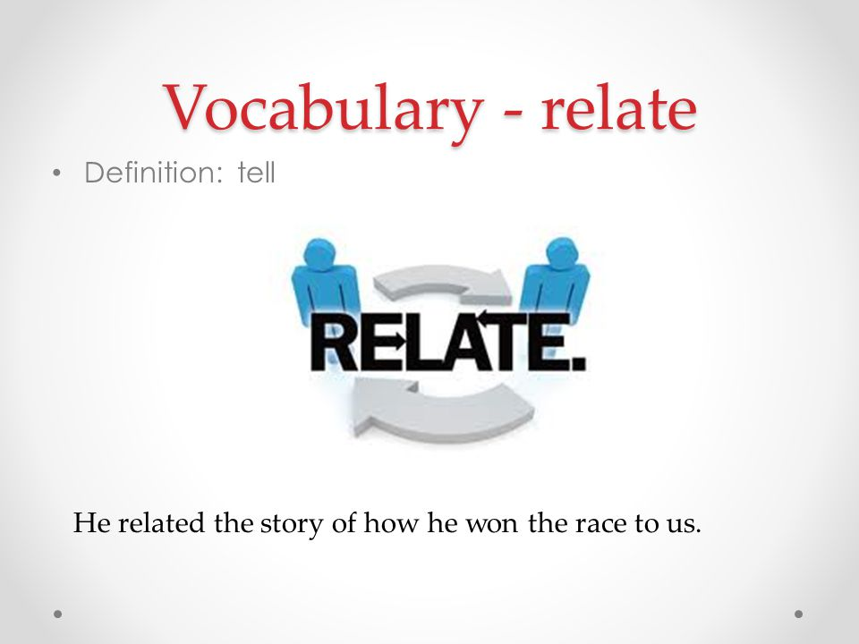 Vocabulary - relate Definition: tell He related the story of how he won the race to us.