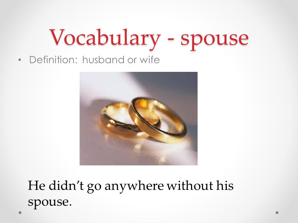 Vocabulary - spouse Definition: husband or wife He didn't go anywhere without his spouse.