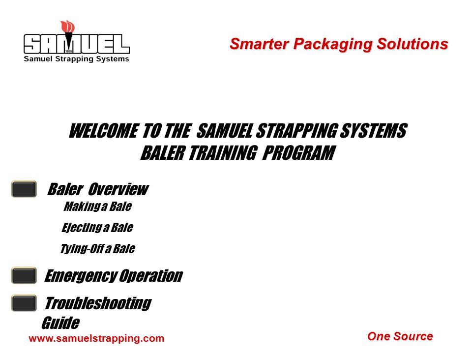 One Source Smarter Packaging Solutions www.samuelstrapping.com WELCOME TO THE SAMUEL STRAPPING SYSTEMS BALER TRAINING PROGRAM Baler Overview Making a Bale Ejecting a Bale Tying-Off a Bale Emergency Operation Troubleshooting Guide