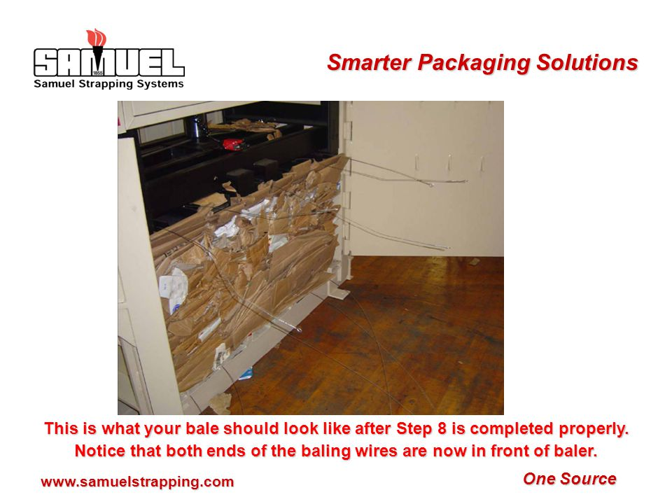 One Source Smarter Packaging Solutions www.samuelstrapping.com Step 8: At rear of baler, pull baling wire loop end and insert wire through the platen