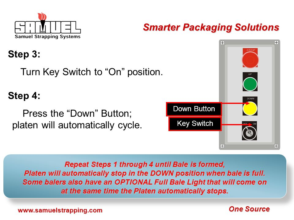 One Source Smarter Packaging Solutions www.samuelstrapping.com Step 11: Push UP Button to eject bale.