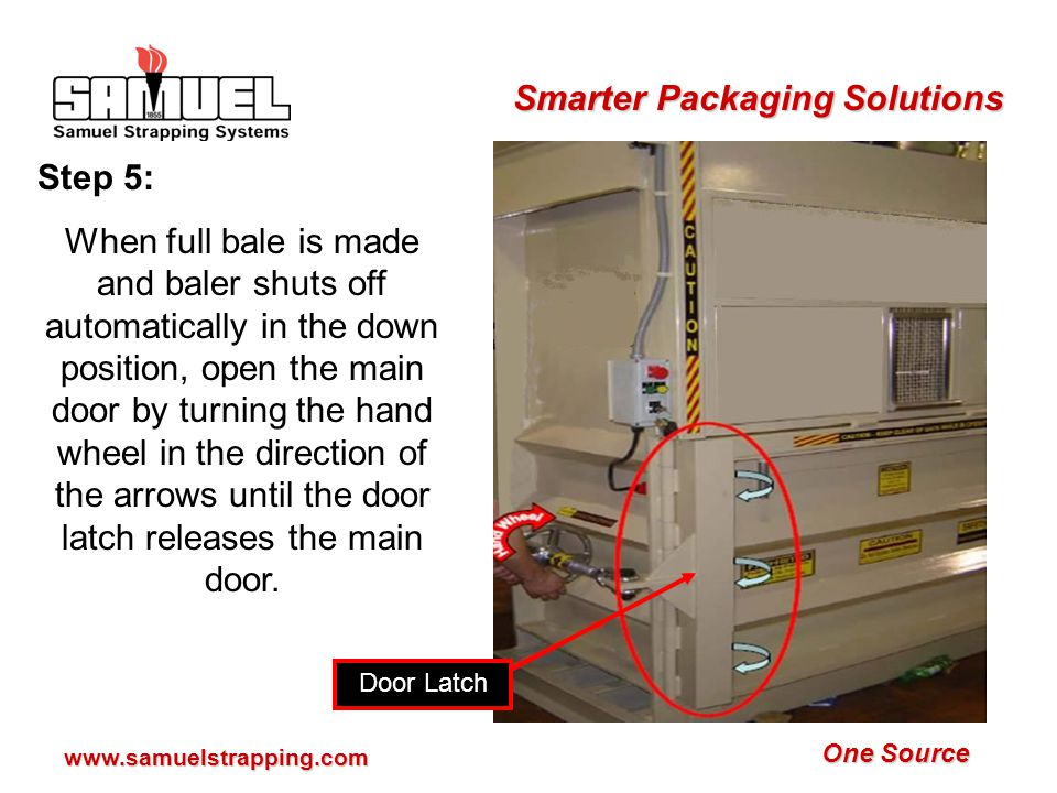 One Source Smarter Packaging Solutions www.samuelstrapping.com Step 5: When full bale is made and baler shuts off automatically in the down position, open the main door by turning the hand wheel in the direction of the arrows until the door latch releases the main door.
