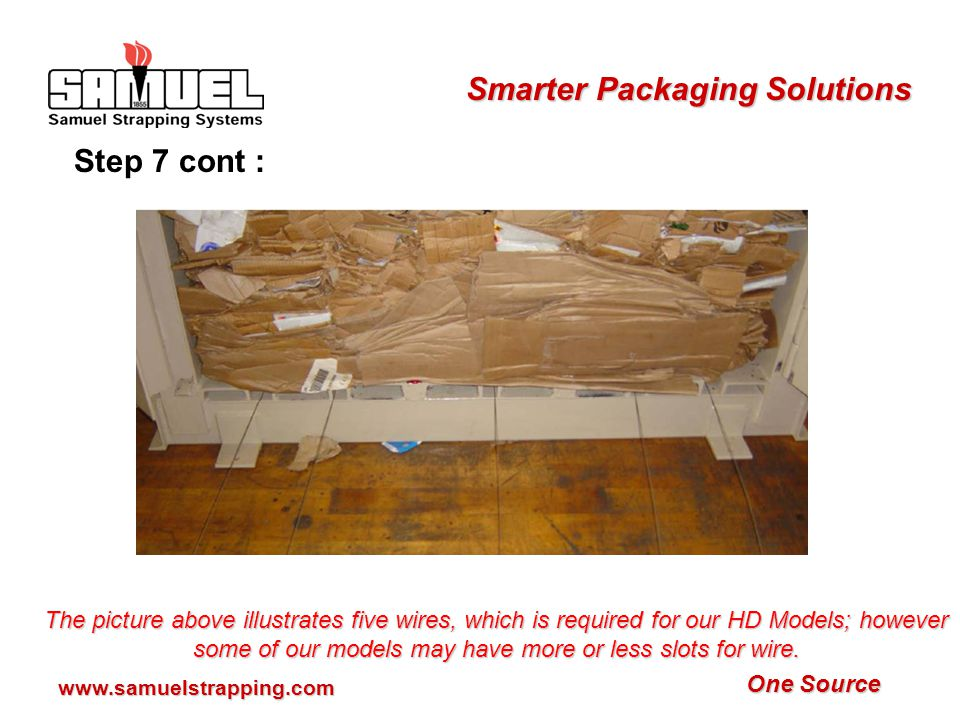 One Source Smarter Packaging Solutions www.samuelstrapping.com Step 7: Insert baling wire, loop end first, through all the smaller slots in the baler