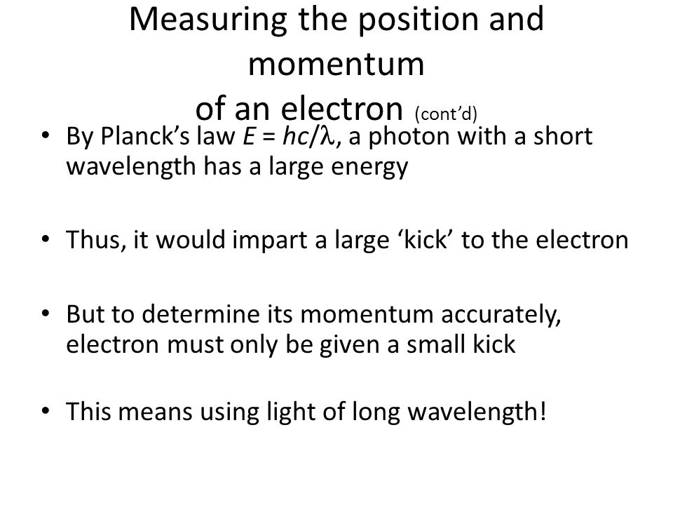 Measuring the position and momentum of an electron (cont'd) By Planck's law E = hc/, a photon with a short wavelength has a large energy Thus, it would impart a large 'kick' to the electron But to determine its momentum accurately, electron must only be given a small kick This means using light of long wavelength!
