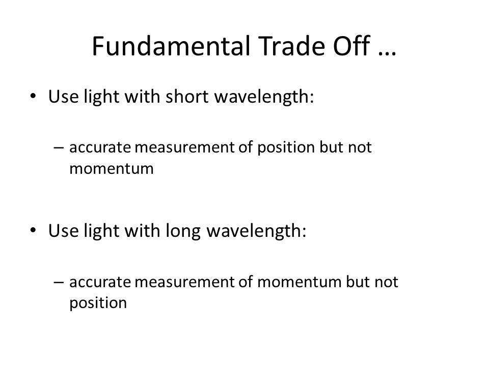 Fundamental Trade Off … Use light with short wavelength: – accurate measurement of position but not momentum Use light with long wavelength: – accurate measurement of momentum but not position