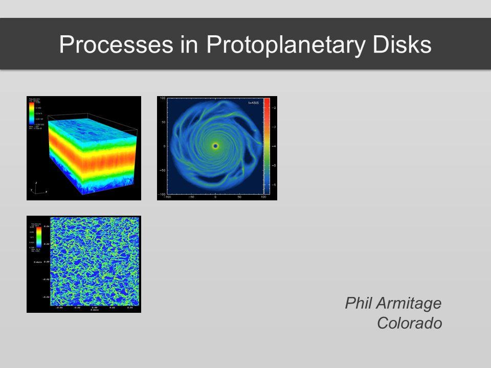 Processes in Protoplanetary Disks Phil Armitage Colorado