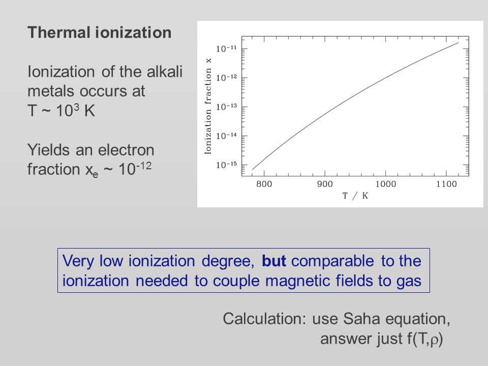 Thermal ionization Ionization of the alkali metals occurs at T ~ 10 3 K Yields an electron fraction x e ~ 10 -12 Very low ionization degree, but compa