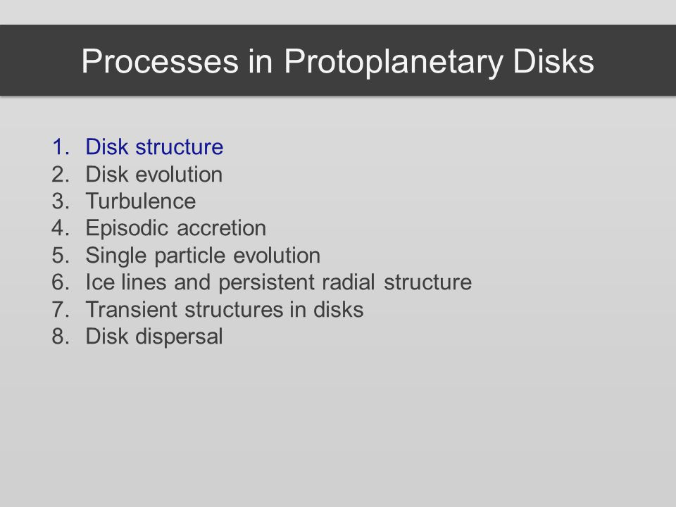 Processes in Protoplanetary Disks 1.Disk structure 2.Disk evolution 3.Turbulence 4.Episodic accretion 5.Single particle evolution 6.Ice lines and pers