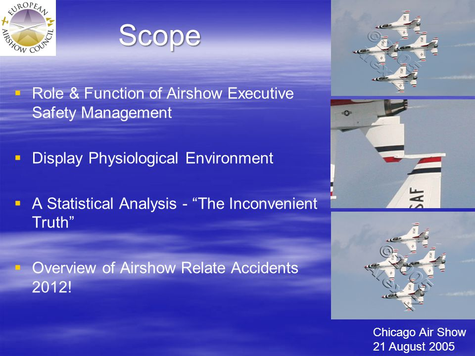 Scope   Role & Function of Airshow Executive Safety Management   Display Physiological Environment   A Statistical Analysis - The Inconvenient Truth   Overview of Airshow Relate Accidents 2012.