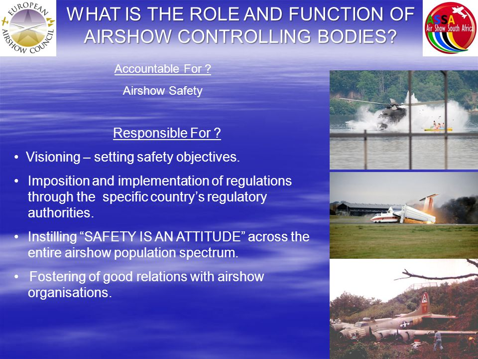 WHAT IS THE ROLE AND FUNCTION OF AIRSHOW CONTROLLING BODIES? Responsible For ? Visioning – setting safety objectives. Imposition and implementation of