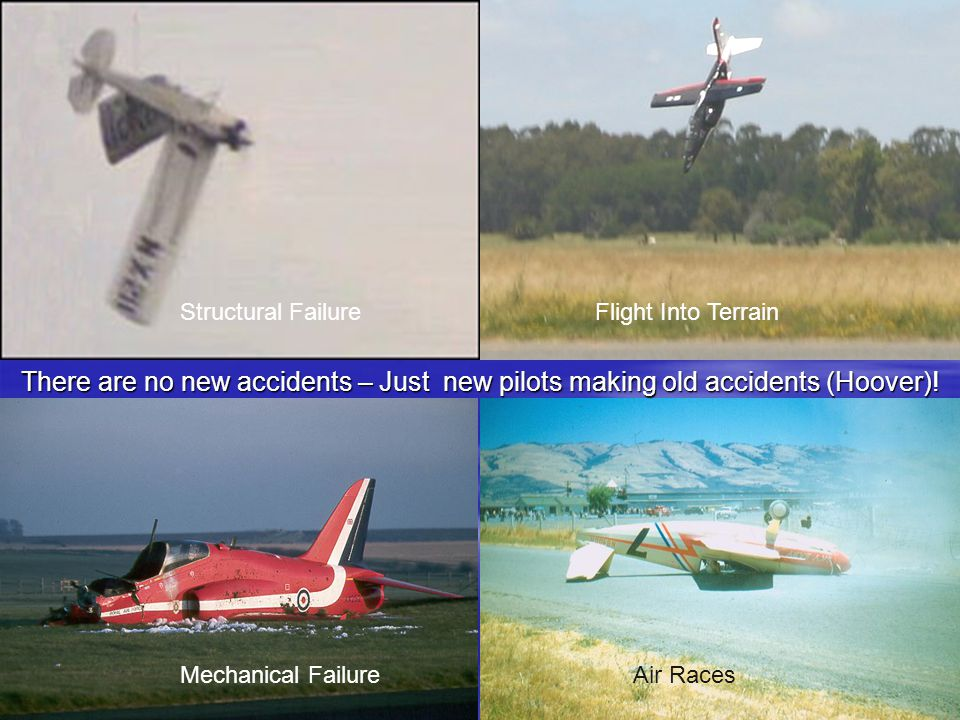 There are no new accidents – Just new pilots making old accidents (Hoover)! Structural FailureFlight Into Terrain Air RacesMechanical Failure