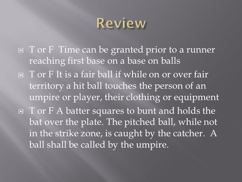  T or F Time can be granted prior to a runner reaching first base on a base on balls  T or F It is a fair ball if while on or over fair territory a