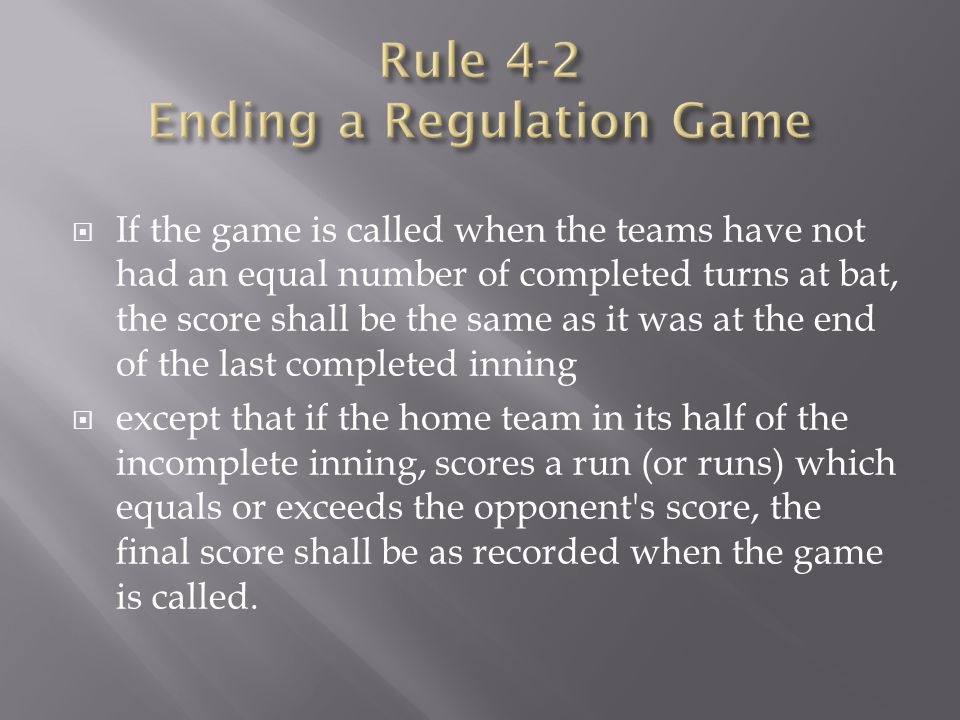 If the game is called when the teams have not had an equal number of completed turns at bat, the score shall be the same as it was at the end of the