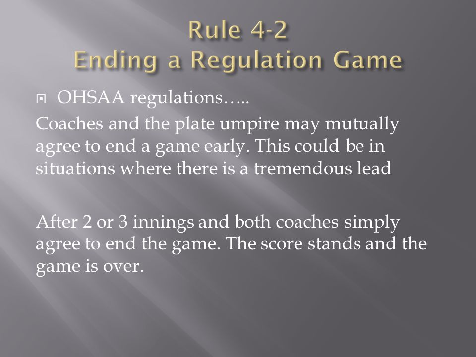  OHSAA regulations….. Coaches and the plate umpire may mutually agree to end a game early. This could be in situations where there is a tremendous le